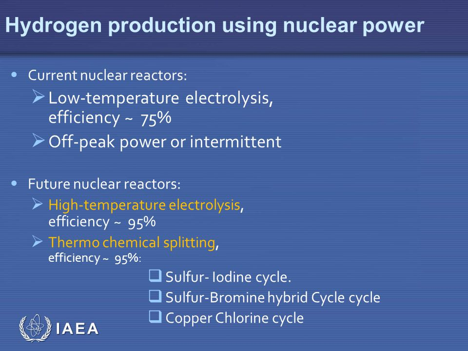 IAEA Hydrogen production using nuclear power Current nuclear reactors:  Low-temperature electrolysis, efficiency ~ 75%  Off-peak power or intermittent Future nuclear reactors:  High-temperature electrolysis, efficiency ~ 95%  Thermo chemical splitting, efficiency ~ 95%:  Sulfur- Iodine cycle.