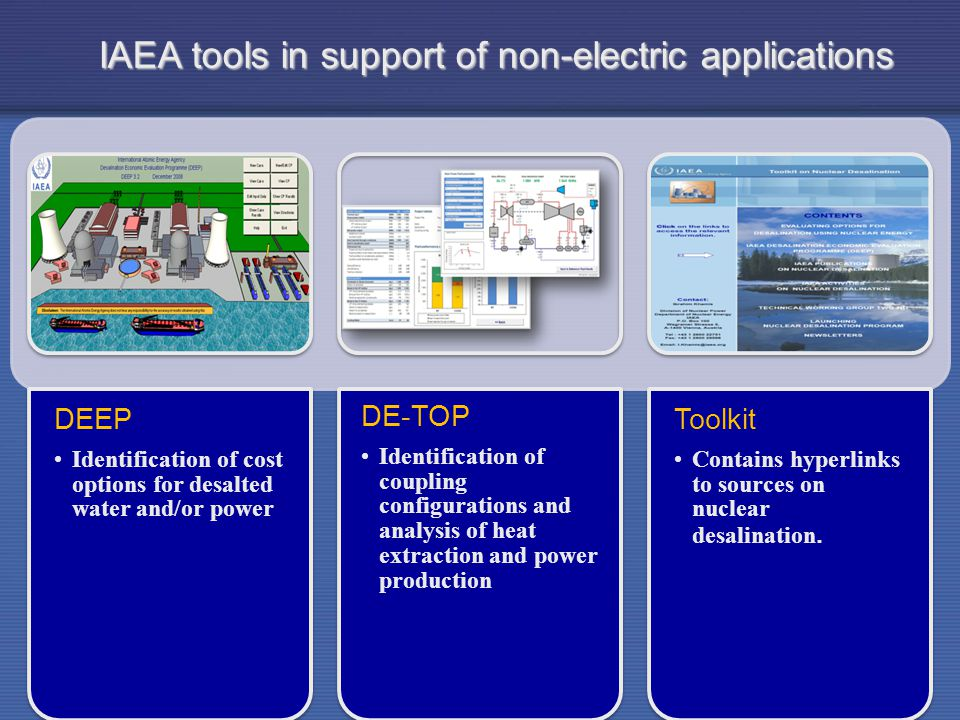 IAEA DEEP Identification of cost options for desalted water and/or power DE-TOP Identification of coupling configurations and analysis of heat extraction and power production Toolkit Contains hyperlinks to sources on nuclear desalination.