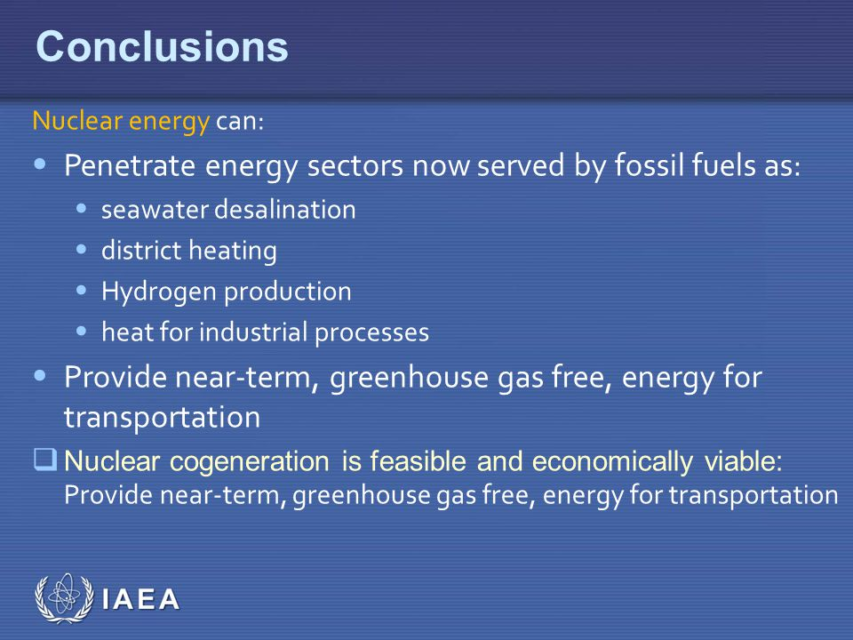 IAEA Conclusions Nuclear energy can: Penetrate energy sectors now served by fossil fuels as: seawater desalination district heating Hydrogen production heat for industrial processes Provide near-term, greenhouse gas free, energy for transportation  Nuclear cogeneration is feasible and economically viable: Provide near-term, greenhouse gas free, energy for transportation