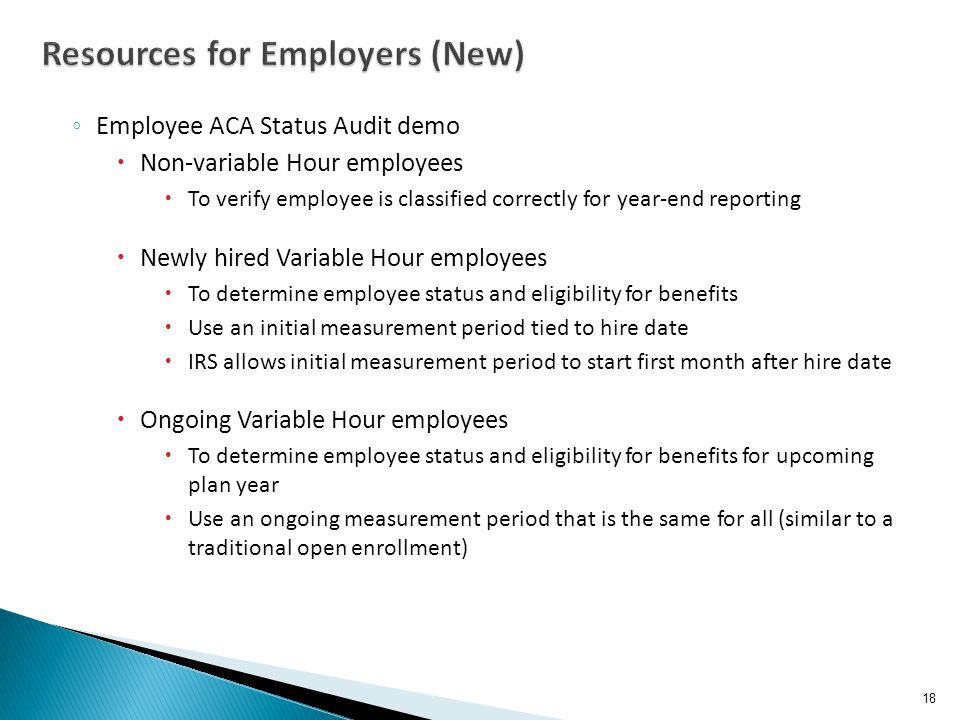 ◦ Employee ACA Status Audit demo  Non-variable Hour employees  To verify employee is classified correctly for year-end reporting  Newly hired Variable Hour employees  To determine employee status and eligibility for benefits  Use an initial measurement period tied to hire date  IRS allows initial measurement period to start first month after hire date  Ongoing Variable Hour employees  To determine employee status and eligibility for benefits for upcoming plan year  Use an ongoing measurement period that is the same for all (similar to a traditional open enrollment) 18