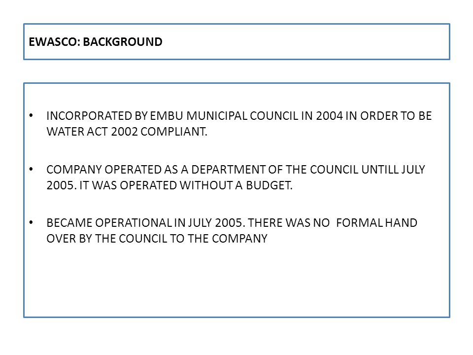 COMPANY STATUS AS AT 1 ST JULY, 2005 The Company general status at inception was as follows: WATER SUPPLY; Own Water Production Capacity = 2,000m3/day Water Supply Demand = 7,000m3/day As a result low water pressures and rationed 3 hrs every alternate day PLANS : No plans (technical & financial) existed for improving water supply and sewerage services situation OPERATING ENVIRONMENT: Staff morale and discipline was low Lukewarm support by Tana W S Board and shareholders of the Company The Company was indebted to suppliers An empty Company Account handed over The Customers had high expectation of immediately improved water services.