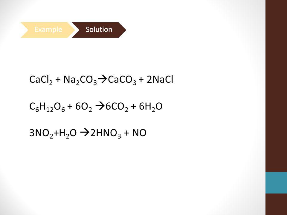 CaCl 2 + Na 2 CO 3  CaCO 3 + 2NaCl C 6 H 12 O 6 + 6O 2  6CO 2 + 6H 2 O 3NO 2 +H 2 O  2HNO 3 + NO