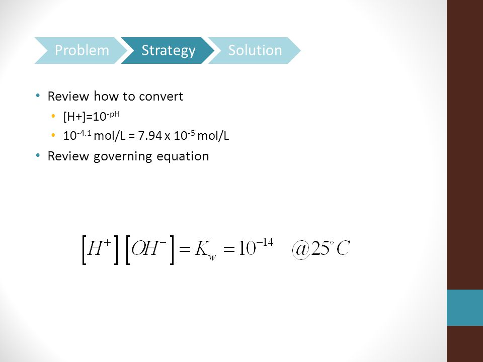 Review how to convert [H+]=10 -pH 10 -4.1 mol/L = 7.94 x 10 -5 mol/L Review governing equation