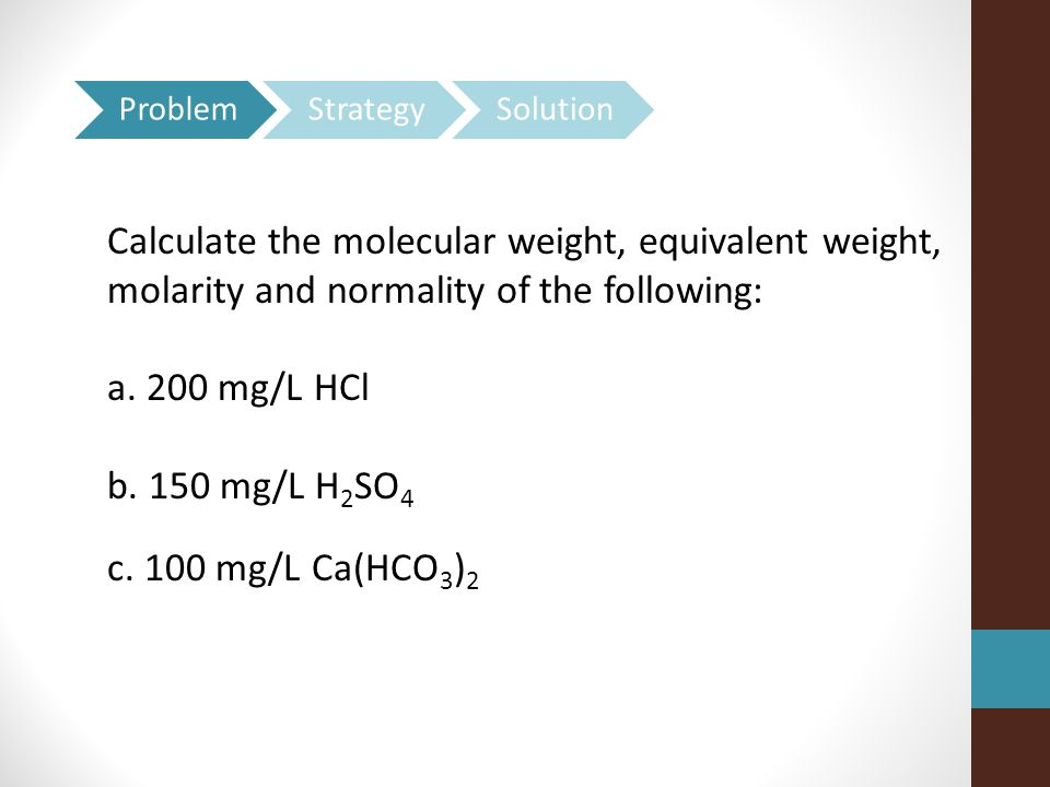 Calculate the molecular weight, equivalent weight, molarity and normality of the following: a.