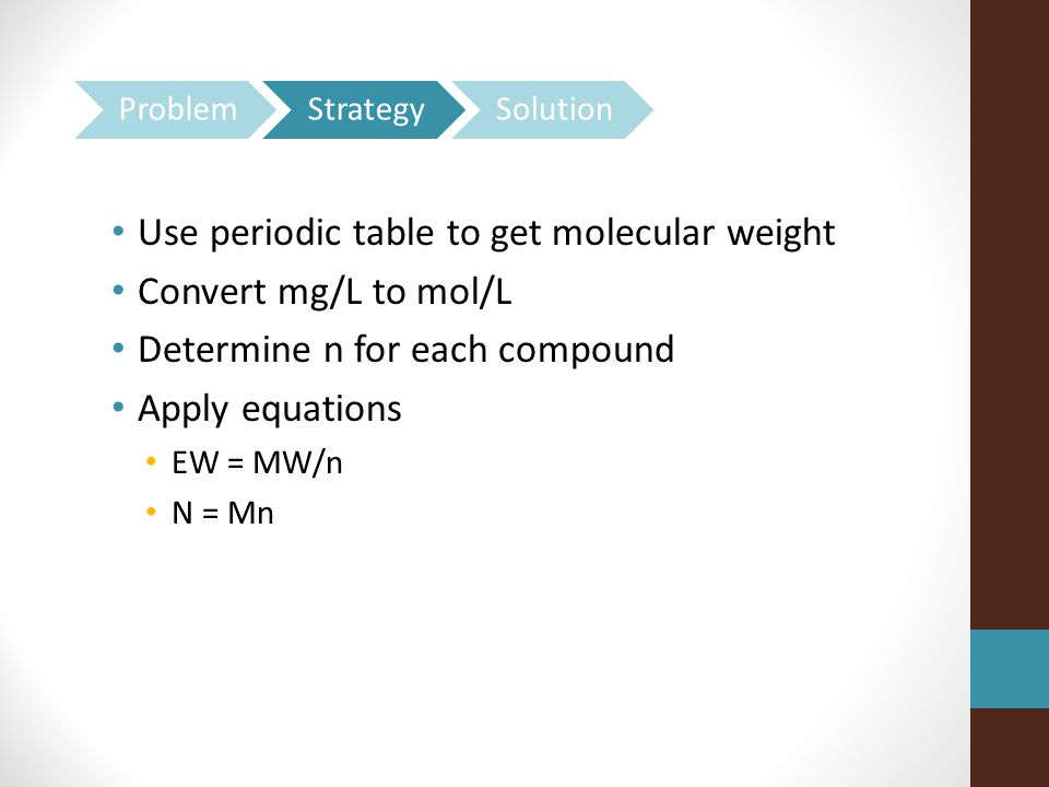 Use periodic table to get molecular weight Convert mg/L to mol/L Determine n for each compound Apply equations EW = MW/n N = Mn