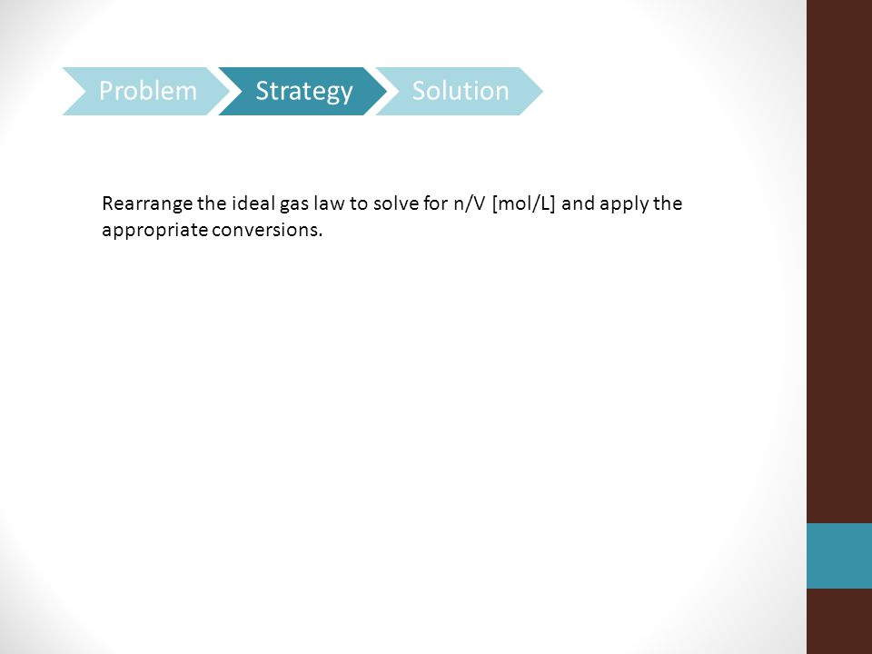 Rearrange the ideal gas law to solve for n/V [mol/L] and apply the appropriate conversions.