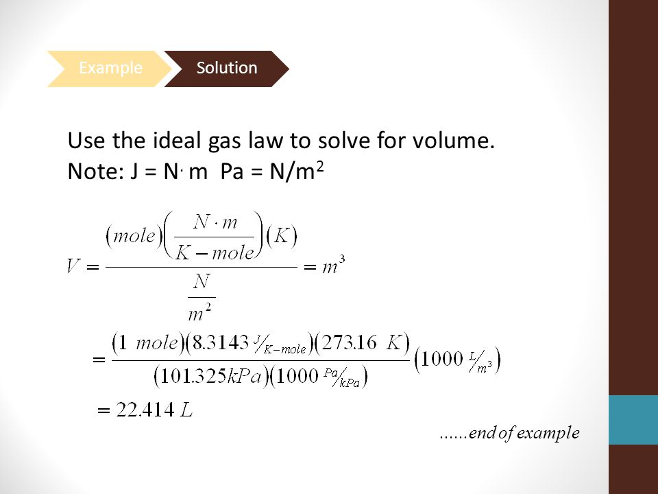 ......end of example Use the ideal gas law to solve for volume. Note: J = N. m Pa = N/m 2
