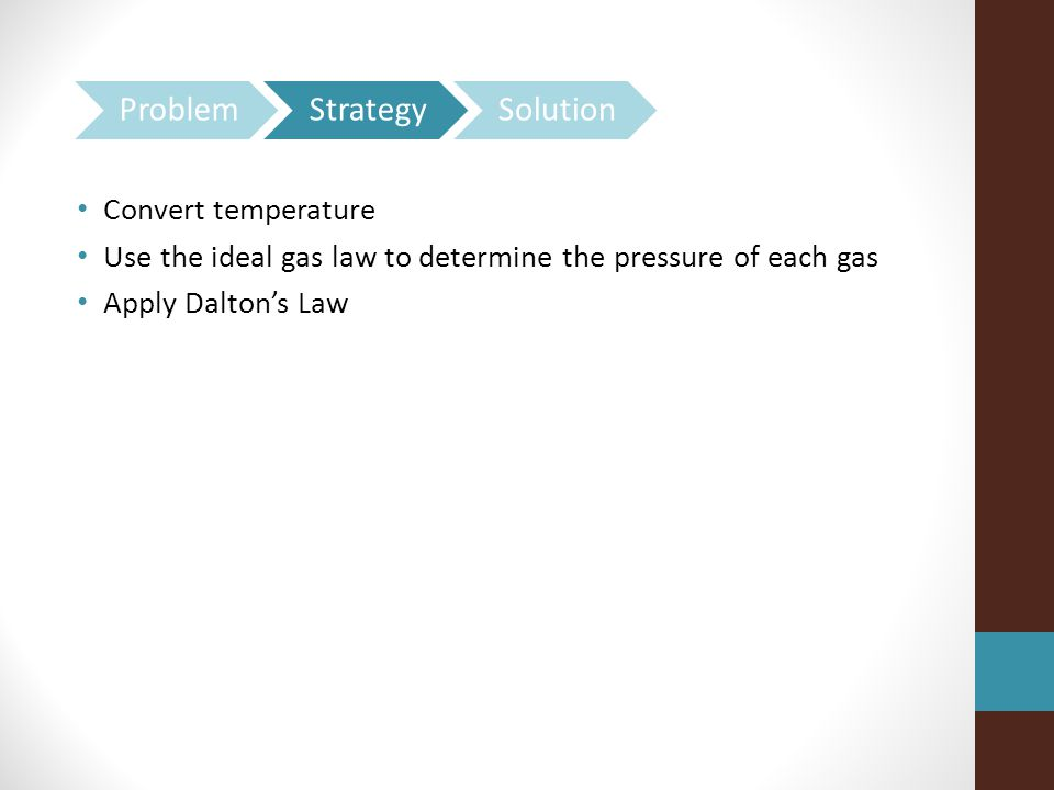 Convert temperature Use the ideal gas law to determine the pressure of each gas Apply Dalton's Law