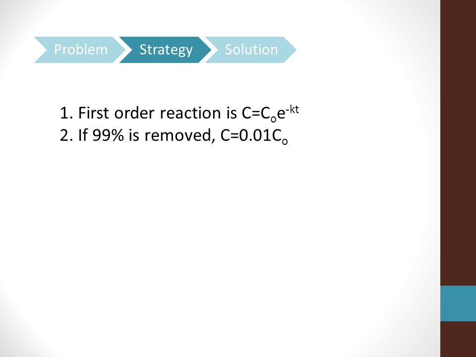 1. First order reaction is C=C o e -kt 2. If 99% is removed, C=0.01C o