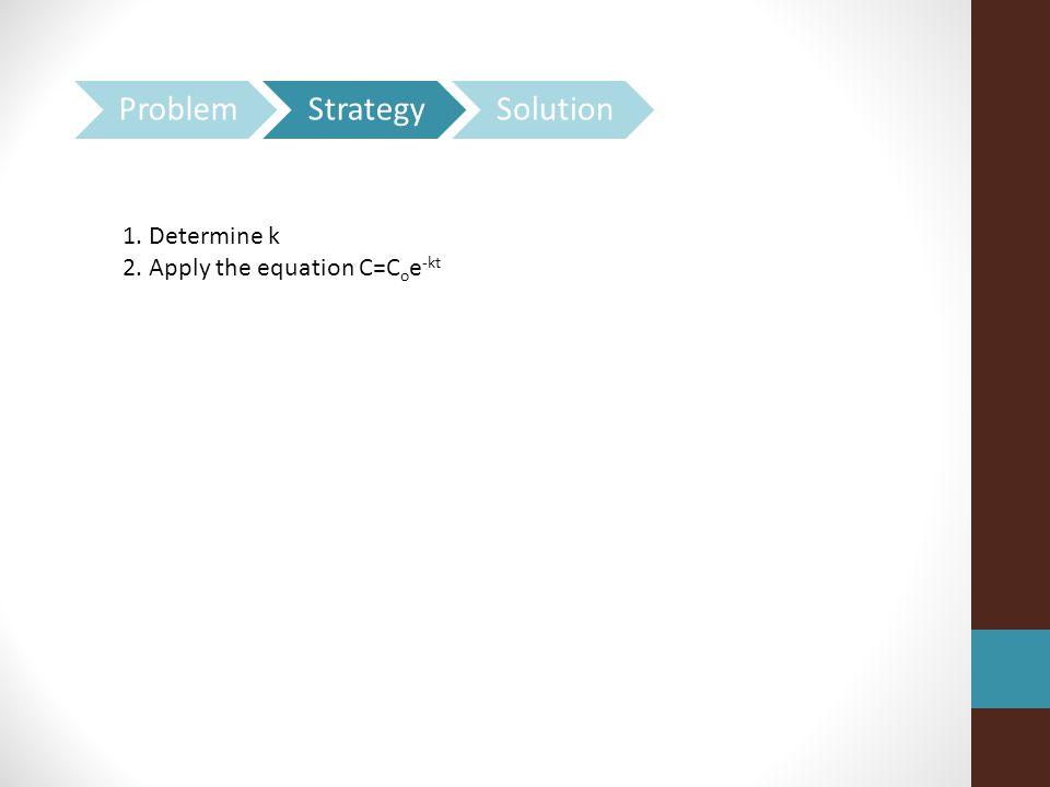 1. Determine k 2. Apply the equation C=C o e -kt