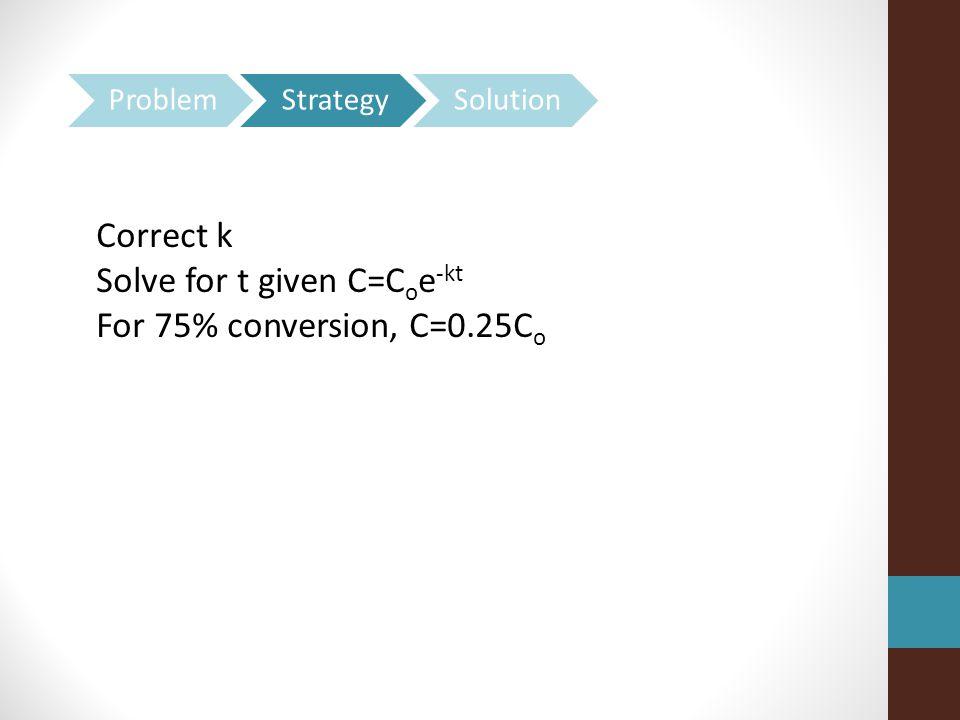 Correct k Solve for t given C=C o e -kt For 75% conversion, C=0.25C o