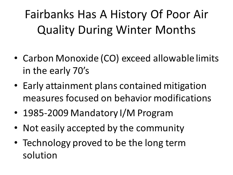 Fairbanks Has A History Of Poor Air Quality During Winter Months Carbon Monoxide (CO) exceed allowable limits in the early 70's Early attainment plans contained mitigation measures focused on behavior modifications 1985-2009 Mandatory I/M Program Not easily accepted by the community Technology proved to be the long term solution
