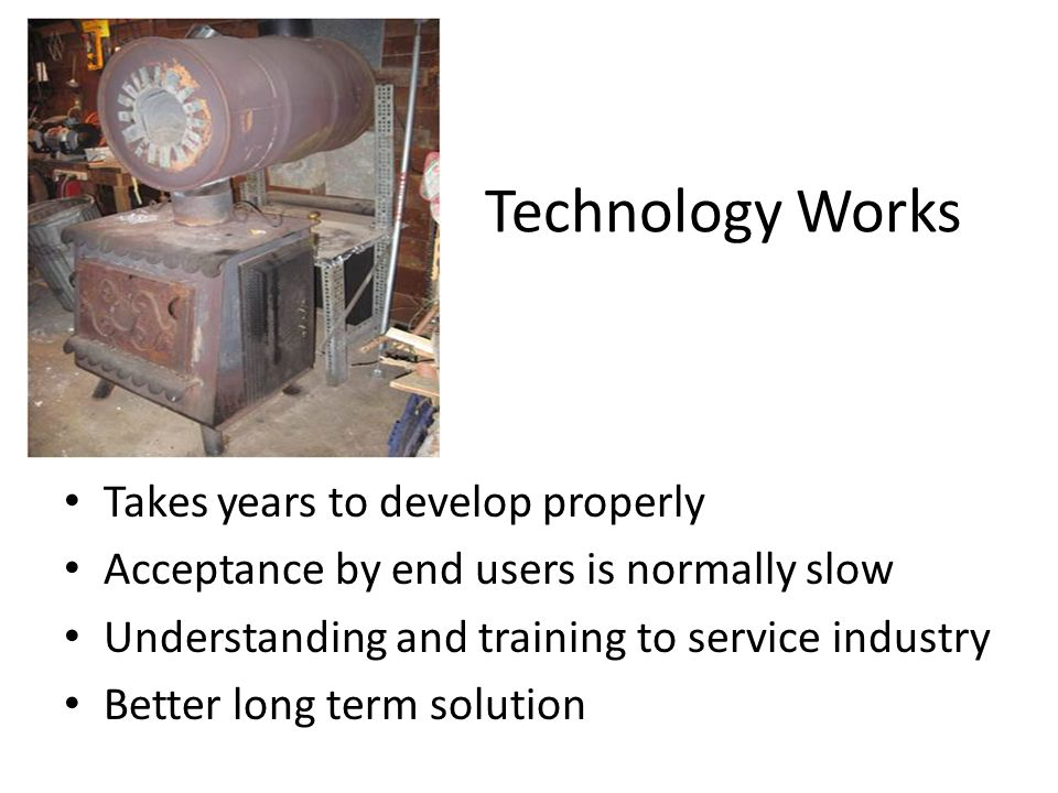 Technology Works Takes years to develop properly Acceptance by end users is normally slow Understanding and training to service industry Better long term solution