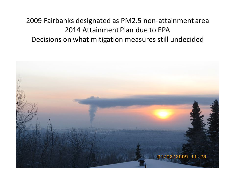 2009 Fairbanks designated as PM2.5 non-attainment area 2014 Attainment Plan due to EPA Decisions on what mitigation measures still undecided