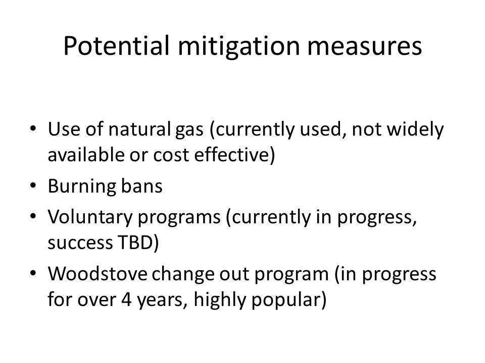Potential mitigation measures Use of natural gas (currently used, not widely available or cost effective) Burning bans Voluntary programs (currently in progress, success TBD) Woodstove change out program (in progress for over 4 years, highly popular)
