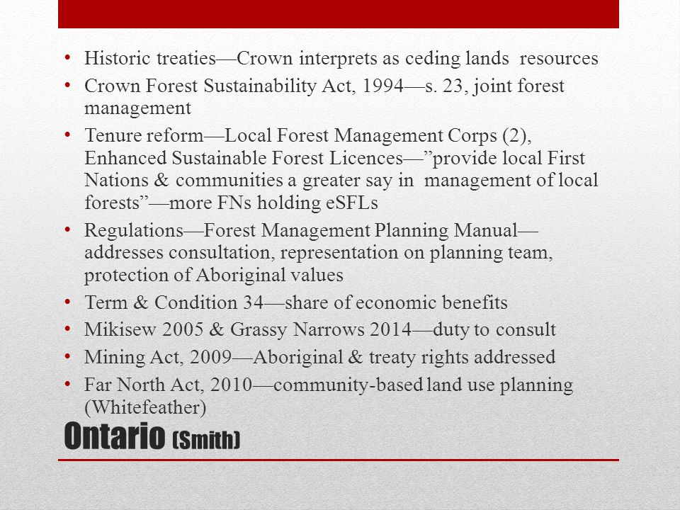 Manitoba (Anderson) Historic treaties & Treaty Land Entitlement Framework Agreement (1997)  1 mil hectares, 15 First Nations Manitoba Forest Act, 1987—no mention of Aboriginal peoples Manitoba Conservation Guidelines for Implementation of Manitoba's Provincial Policy for Crown Consultations with Aboriginal Peoples (2009)—specific guidance to individual ministries; Consultation Participation Fund, a commitment of $5 mil over 5 years, to be managed centrally within government Aboriginal Consultation Unit, Dept.