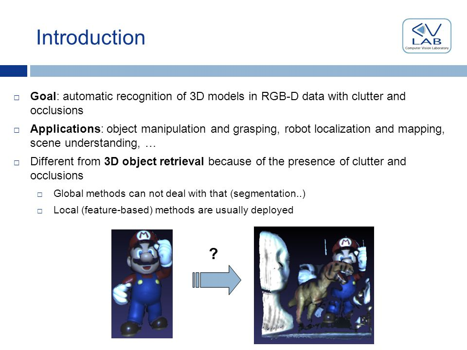 Introduction  Goal: automatic recognition of 3D models in RGB-D data with clutter and occlusions  Applications: object manipulation and grasping, robot localization and mapping, scene understanding, …  Different from 3D object retrieval because of the presence of clutter and occlusions  Global methods can not deal with that (segmentation..)  Local (feature-based) methods are usually deployed
