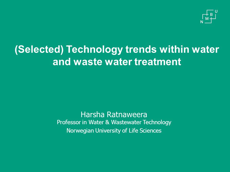 (Selected) Technology trends within water and waste water treatment Harsha Ratnaweera Professor in Water & Wastewater Technology Norwegian University of Life Sciences