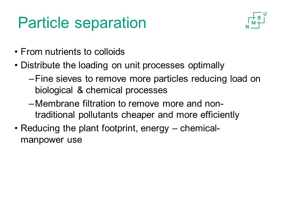 Particle separation From nutrients to colloids Distribute the loading on unit processes optimally –Fine sieves to remove more particles reducing load on biological & chemical processes –Membrane filtration to remove more and non- traditional pollutants cheaper and more efficiently Reducing the plant footprint, energy – chemical- manpower use