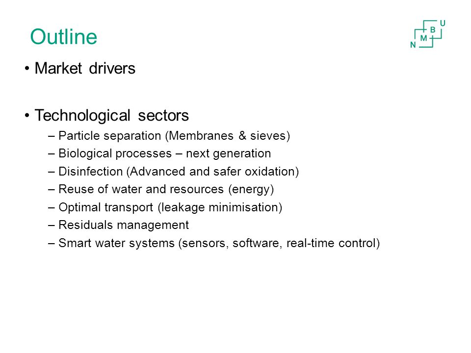 Outline Market drivers Technological sectors –Particle separation (Membranes & sieves) –Biological processes – next generation –Disinfection (Advanced and safer oxidation) –Reuse of water and resources (energy) –Optimal transport (leakage minimisation) –Residuals management –Smart water systems (sensors, software, real-time control)