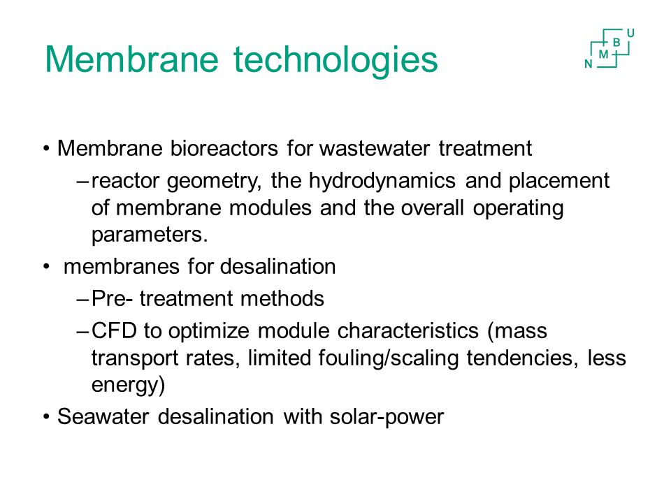 Membrane technologies Membrane bioreactors for wastewater treatment –reactor geometry, the hydrodynamics and placement of membrane modules and the overall operating parameters.