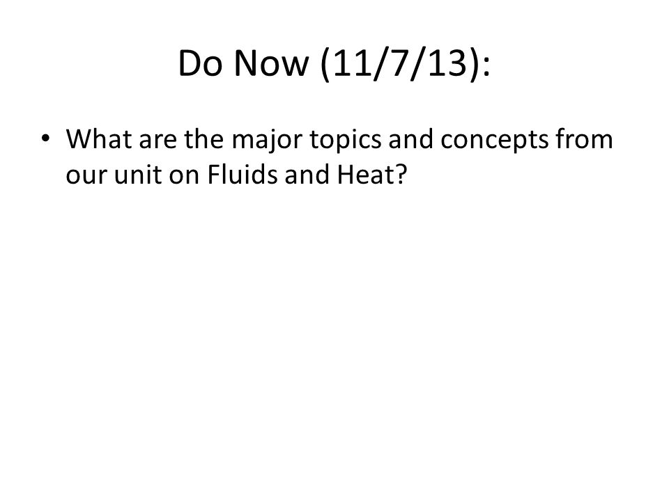 Do Now (11/7/13): What are the major topics and concepts from our unit on Fluids and Heat?