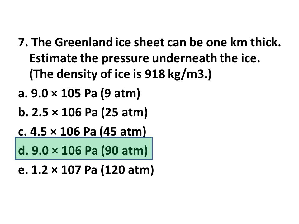 7. The Greenland ice sheet can be one km thick. Estimate the pressure underneath the ice.