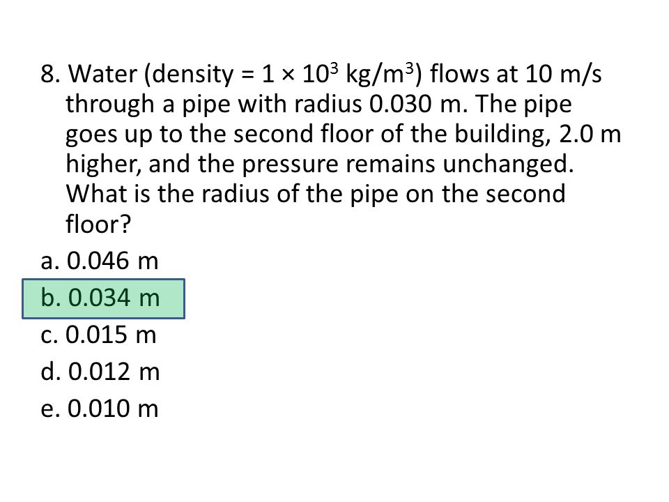 8. Water (density = 1 × 10 3 kg/m 3 ) flows at 10 m/s through a pipe with radius 0.030 m.