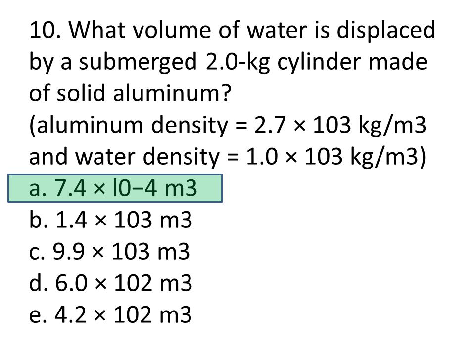 10. What volume of water is displaced by a submerged 2.0-kg cylinder made of solid aluminum.