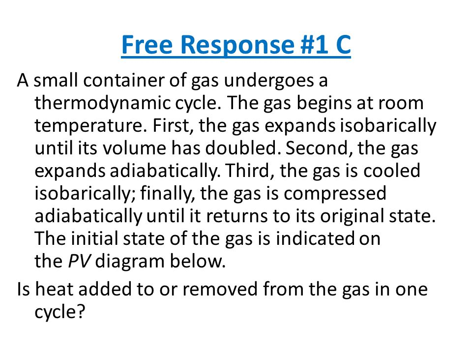 Free Response #1 C A small container of gas undergoes a thermodynamic cycle.