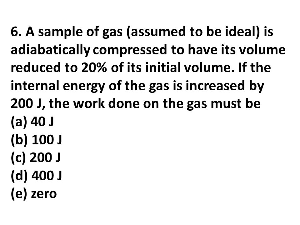 6. A sample of gas (assumed to be ideal) is adiabatically compressed to have its volume reduced to 20% of its initial volume. If the internal energy o