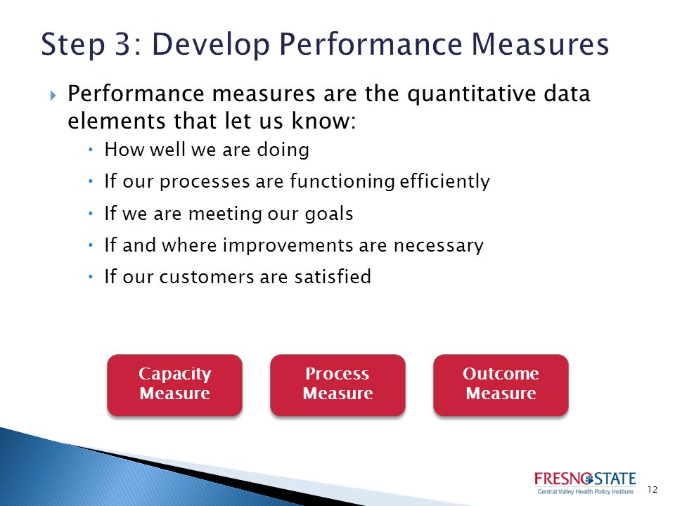  Performance measures are the quantitative data elements that let us know:  How well we are doing  If our processes are functioning efficiently  If we are meeting our goals  If and where improvements are necessary  If our customers are satisfied 12 Capacity Measure Process Measure Outcome Measure
