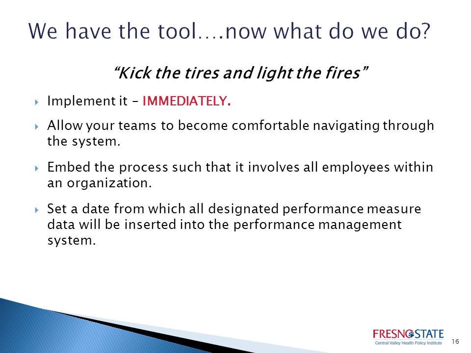 Kick the tires and light the fires  Implement it – IMMEDIATELY.