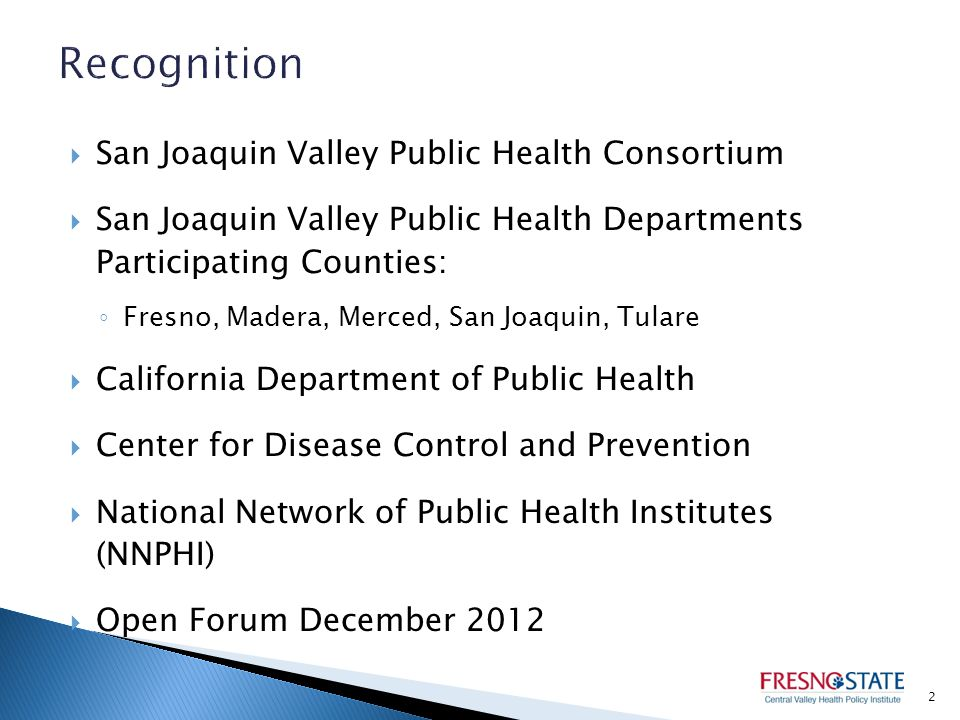  San Joaquin Valley Public Health Consortium  San Joaquin Valley Public Health Departments Participating Counties: ◦ Fresno, Madera, Merced, San Joaquin, Tulare  California Department of Public Health  Center for Disease Control and Prevention  National Network of Public Health Institutes (NNPHI)  Open Forum December 2012 2
