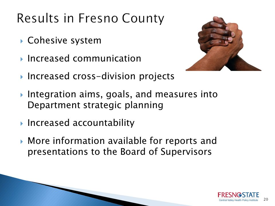  Cohesive system  Increased communication  Increased cross-division projects  Integration aims, goals, and measures into Department strategic planning  Increased accountability  More information available for reports and presentations to the Board of Supervisors 20
