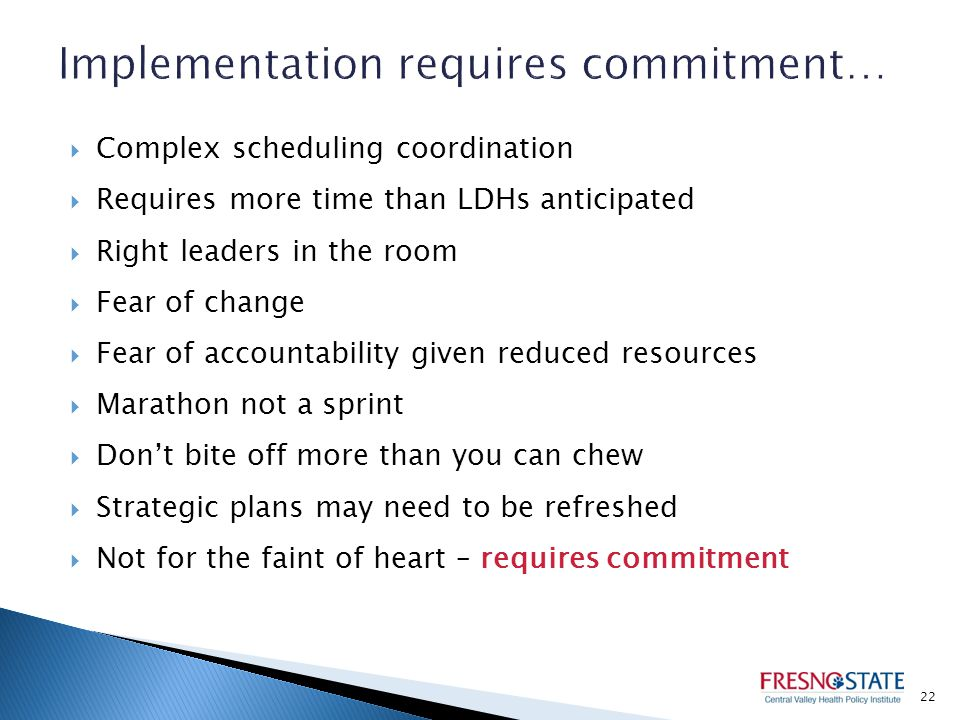  Complex scheduling coordination  Requires more time than LDHs anticipated  Right leaders in the room  Fear of change  Fear of accountability given reduced resources  Marathon not a sprint  Don't bite off more than you can chew  Strategic plans may need to be refreshed  Not for the faint of heart – requires commitment 22