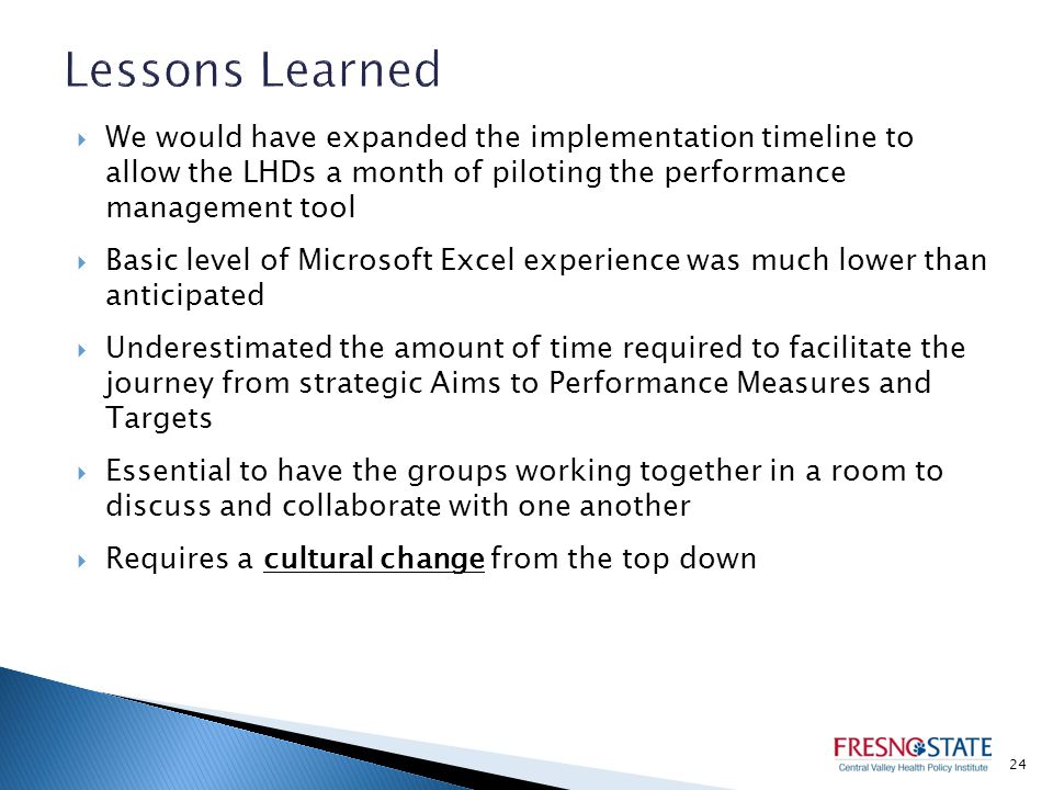  We would have expanded the implementation timeline to allow the LHDs a month of piloting the performance management tool  Basic level of Microsoft Excel experience was much lower than anticipated  Underestimated the amount of time required to facilitate the journey from strategic Aims to Performance Measures and Targets  Essential to have the groups working together in a room to discuss and collaborate with one another  Requires a cultural change from the top down 24