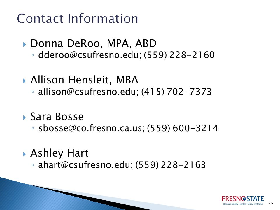  Donna DeRoo, MPA, ABD ◦ dderoo@csufresno.edu; (559) 228-2160  Allison Hensleit, MBA ◦ allison@csufresno.edu; (415) 702-7373  Sara Bosse ◦ sbosse@co.fresno.ca.us; (559) 600-3214  Ashley Hart ◦ ahart@csufresno.edu; (559) 228-2163 26