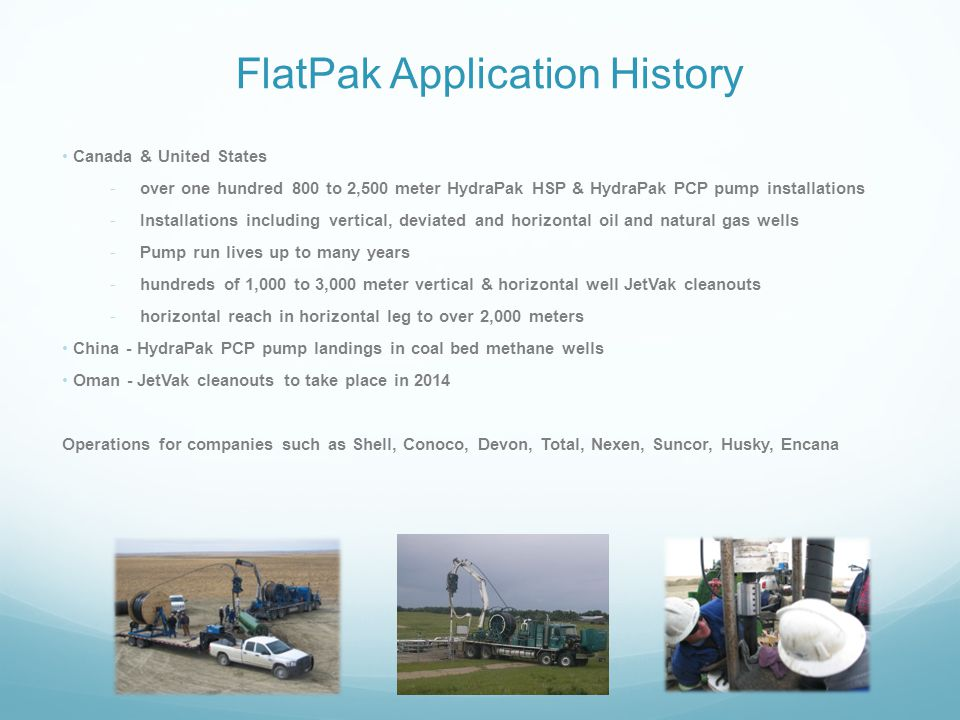 FlatPak Application History Canada & United States -over one hundred 800 to 2,500 meter HydraPak HSP & HydraPak PCP pump installations -Installations