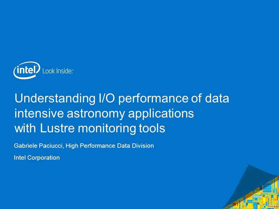 Understanding I/O performance of data intensive astronomy applications with Lustre monitoring tools Gabriele Paciucci, High Performance Data Division Intel Corporation