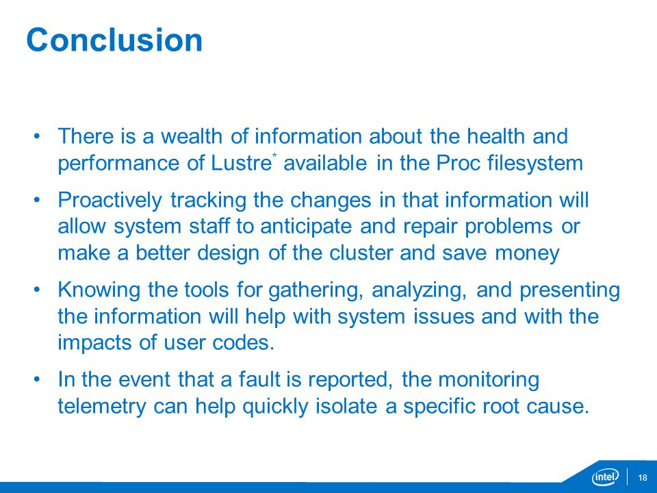 Conclusion There is a wealth of information about the health and performance of Lustre * available in the Proc filesystem Proactively tracking the changes in that information will allow system staff to anticipate and repair problems or make a better design of the cluster and save money Knowing the tools for gathering, analyzing, and presenting the information will help with system issues and with the impacts of user codes.