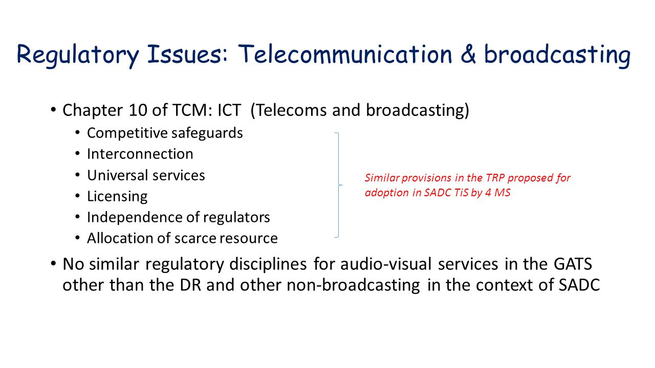 Regulatory Issues: Telecommunication & broadcasting Chapter 10 of TCM: ICT (Telecoms and broadcasting) Competitive safeguards Interconnection Universal services Licensing Independence of regulators Allocation of scarce resource No similar regulatory disciplines for audio-visual services in the GATS other than the DR and other non-broadcasting in the context of SADC Similar provisions in the TRP proposed for adoption in SADC TiS by 4 MS