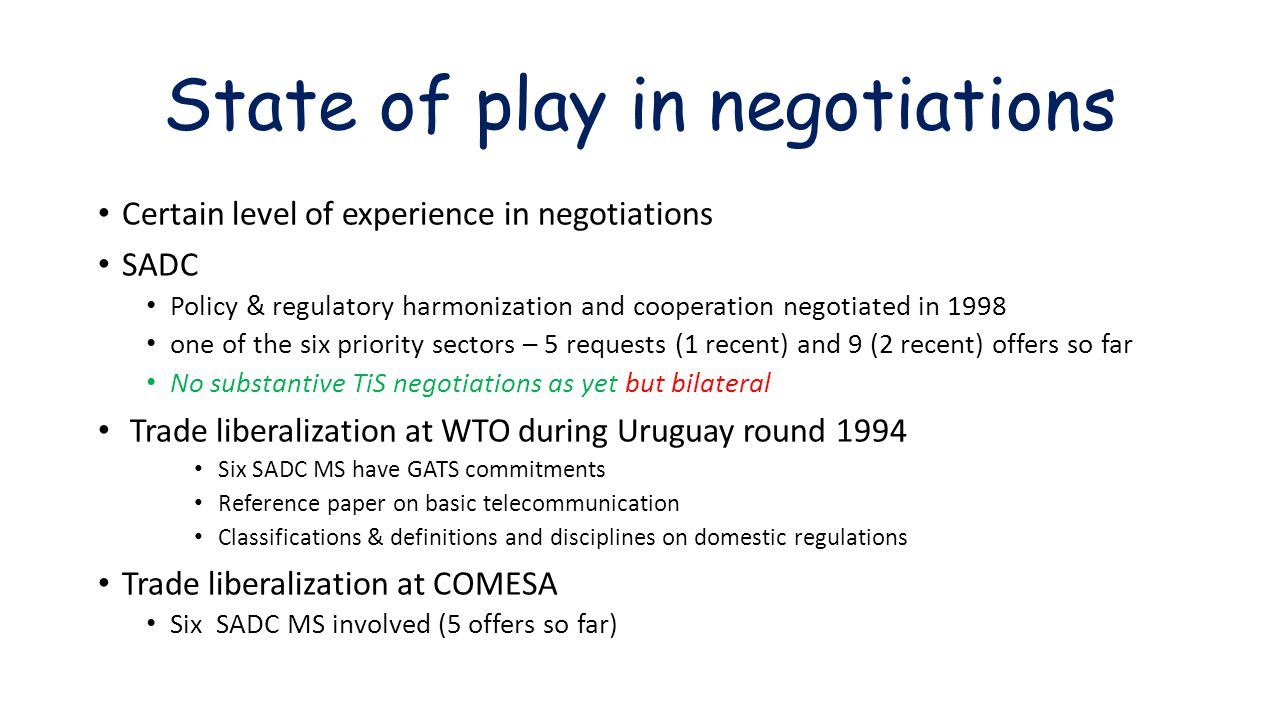 State of play in negotiations Certain level of experience in negotiations SADC Policy & regulatory harmonization and cooperation negotiated in 1998 one of the six priority sectors – 5 requests (1 recent) and 9 (2 recent) offers so far No substantive TiS negotiations as yet but bilateral Trade liberalization at WTO during Uruguay round 1994 Six SADC MS have GATS commitments Reference paper on basic telecommunication Classifications & definitions and disciplines on domestic regulations Trade liberalization at COMESA Six SADC MS involved (5 offers so far)