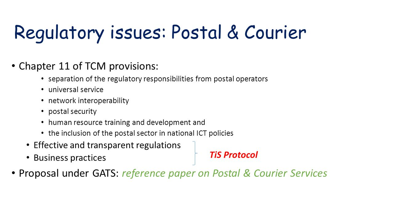 Regulatory issues: Postal & Courier Chapter 11 of TCM provisions: separation of the regulatory responsibilities from postal operators universal service network interoperability postal security human resource training and development and the inclusion of the postal sector in national ICT policies Effective and transparent regulations Business practices Proposal under GATS: reference paper on Postal & Courier Services TiS Protocol