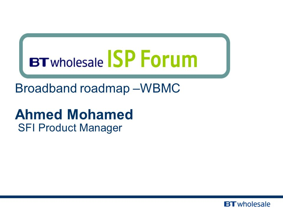 Broadband roadmap –WBMC Ahmed Mohamed SFI Product Manager