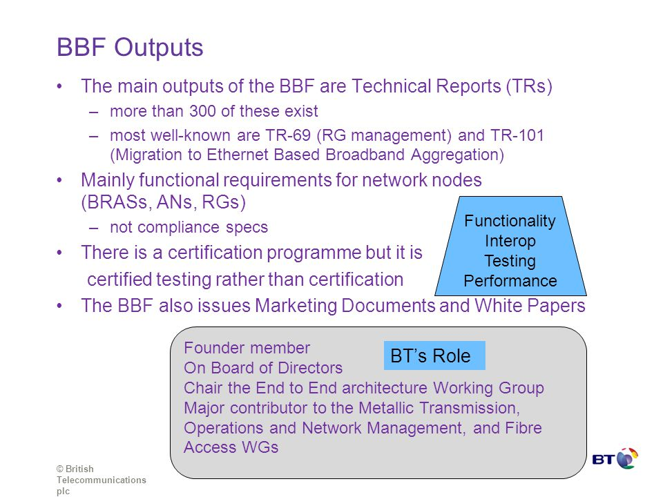 © British Telecommunications plc The main outputs of the BBF are Technical Reports (TRs) –more than 300 of these exist –most well-known are TR-69 (RG management) and TR-101 (Migration to Ethernet Based Broadband Aggregation) Mainly functional requirements for network nodes (BRASs, ANs, RGs) –not compliance specs There is a certification programme but it is certified testing rather than certification The BBF also issues Marketing Documents and White Papers BBF Outputs Founder member On Board of Directors Chair the End to End architecture Working Group Major contributor to the Metallic Transmission, Operations and Network Management, and Fibre Access WGs BT's Role Functionality Interop Testing Performance