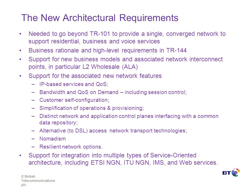 © British Telecommunications plc The New Architectural Requirements Needed to go beyond TR-101 to provide a single, converged network to support residential, business and voice services Business rationale and high-level requirements in TR-144 Support for new business models and associated network interconnect points, in particular L2 Wholesale (ALA) Support for the associated new network features –IP-based services and QoS; –Bandwidth and QoS on Demand – including session control; –Customer self-configuration; –Simplification of operations & provisioning; –Distinct network and application control planes interfacing with a common data repository; –Alternative (to DSL) access network transport technologies; –Nomadism –Resilient network options.