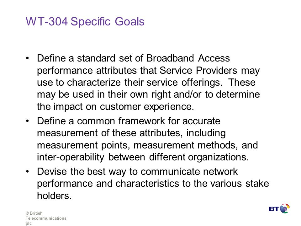 © British Telecommunications plc WT-304 Specific Goals Define a standard set of Broadband Access performance attributes that Service Providers may use to characterize their service offerings.