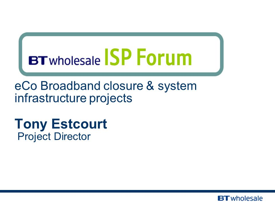 eCo Broadband closure & system infrastructure projects Tony Estcourt Project Director
