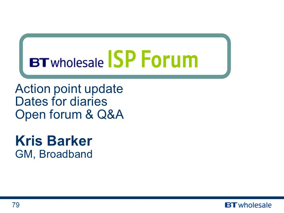 79 Action point update Dates for diaries Open forum & Q&A Kris Barker GM, Broadband